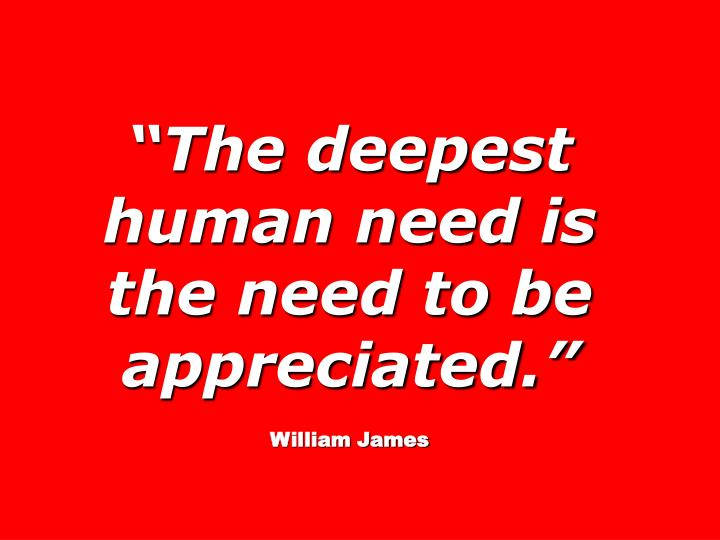 """""""The deepest human need is the need to be appreciated."""""""