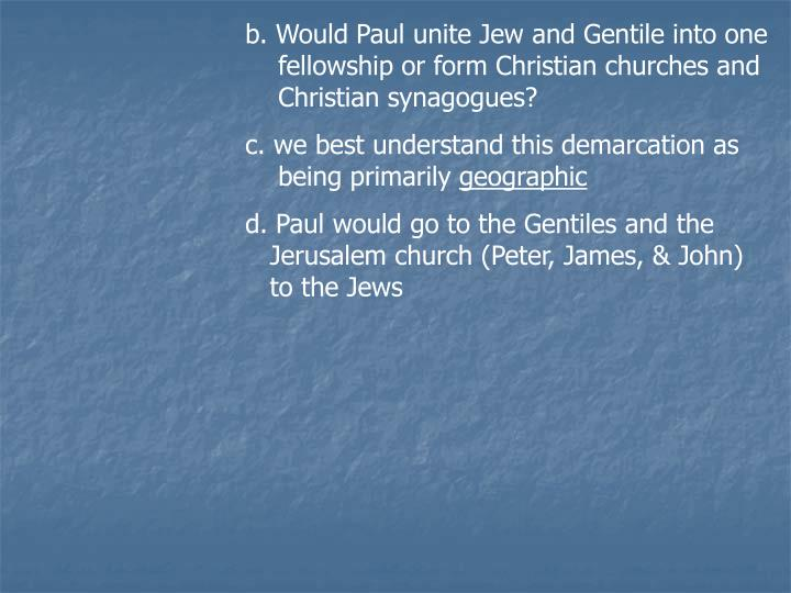 b. Would Paul unite Jew and Gentile into one     fellowship or form Christian churches and     Christian synagogues?