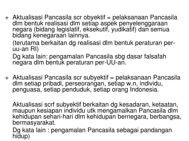 +Aktualisasi Pancasila scr obyektif = pelaksanaan Pancasila dlm bentuk realisasi dlm setiap aspek penyelenggaraan negara (bidang legislatif, eksekutif, yudikatif) dan semua bidang kenegaraan lainnya.