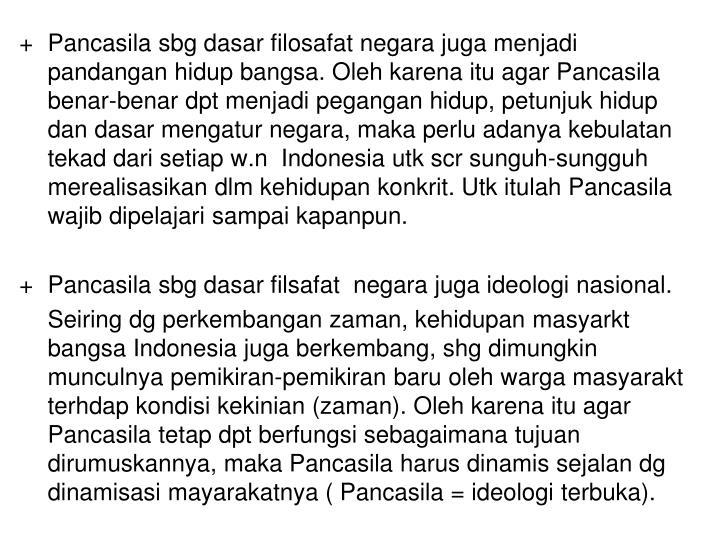 + Pancasila sbg dasar filosafat negara juga menjadi pandangan hidup bangsa. Oleh karena itu agar Pancasila benar-benar dpt menjadi pegangan hidup, petunjuk hidup dan dasar mengatur negara, maka perlu adanya kebulatan tekad dari setiap w.n  Indonesia utk scr sunguh-sungguh merealisasikan dlm kehidupan konkrit. Utk itulah Pancasila wajib dipelajari sampai kapanpun.