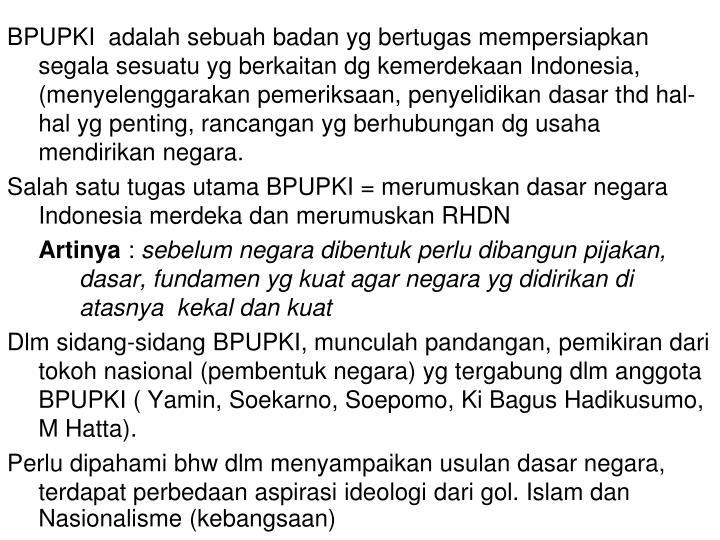 BPUPKI  adalah sebuah badan yg bertugas mempersiapkan segala sesuatu yg berkaitan dg kemerdekaan Indonesia, (menyelenggarakan pemeriksaan, penyelidikan dasar t