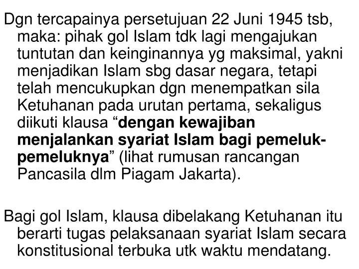 """Dgn tercapainya persetujuan 22 Juni 1945 tsb, maka: pihak gol Islam tdk lagi mengajukan tuntutan dan keinginannya yg maksimal, yakni menjadikan Islam sbg dasar negara, tetapi telah mencukupkan dgn menempatkan sila Ketuhanan pada urutan pertama, sekaligus  diikuti klausa """""""