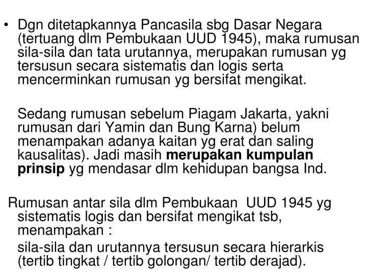 Dgn ditetapkannya Pancasila sbg Dasar Negara (tertuang dlm Pembukaan UUD 1945), maka rumusan sila-sila dan tata urutannya, merupakan rumusan yg tersusun secara sistematis dan logis