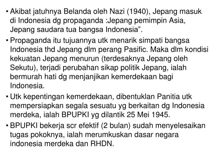 "Akibat jatuhnya Belanda oleh Nazi (1940), Jepang masuk  di Indonesia dg propaganda :Jepang pemimpin Asia, Jepang saudara tua bangsa Indonesia""."