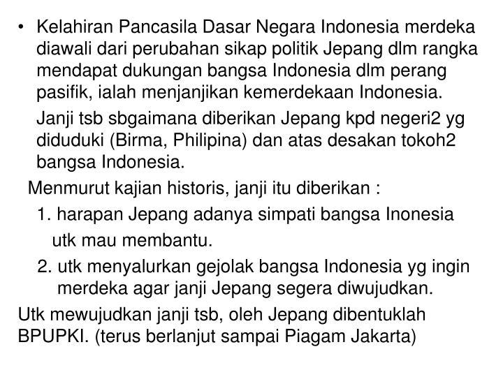 Kelahiran Pancasila Dasar Negara Indonesia merdeka diawali dari perubahan sikap politik Jepang dlm rangka mendapat dukungan bangsa Indonesia dlm perang pasifik, ialah menjanjikan kemerdekaan Indonesia.