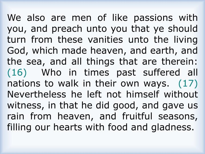 We also are men of like passions with you, and preach unto you that ye should turn from these vanities unto the living God, which made heaven, and earth, and the sea, and all things that are therein: