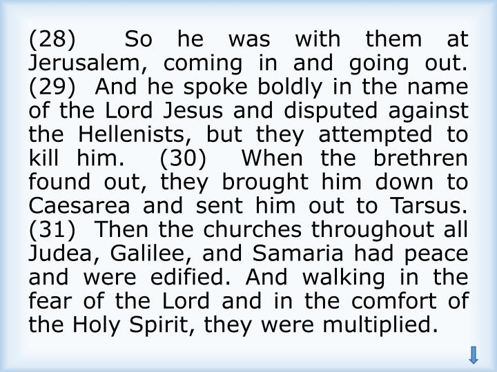 (28)  So he was with them at Jerusalem, coming in and going out.  (29)  And he spoke boldly in the name of the Lord Jesus and disputed against the Hellenists, but they attempted to kill him.  (30)  When the brethren found out, they brought him down to Caesarea and sent him out to Tarsus.  (31)  Then the churches throughout all Judea, Galilee, and Samaria had peace and were edified. And walking in the fear of the Lord and in the comfort of the Holy Spirit, they were multiplied.