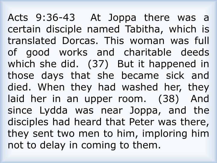 Acts 9:36-43  At Joppa there was a certain disciple named Tabitha, which is translated Dorcas. This woman was full of good works and charitable deeds which she did.  (37)  But it happened in those days that she became sick and died. When they had washed her, they laid her in an upper room.  (38)  And since Lydda was near Joppa, and the disciples had heard that Peter was there, they sent two men to him, imploring him not to delay in coming to them.