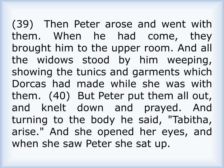 "(39)  Then Peter arose and went with them. When he had come, they brought him to the upper room. And all the widows stood by him weeping, showing the tunics and garments which Dorcas had made while she was with them.  (40)  But Peter put them all out, and knelt down and prayed. And turning to the body he said, ""Tabitha, arise."" And she opened her eyes, and when she saw Peter she sat up."