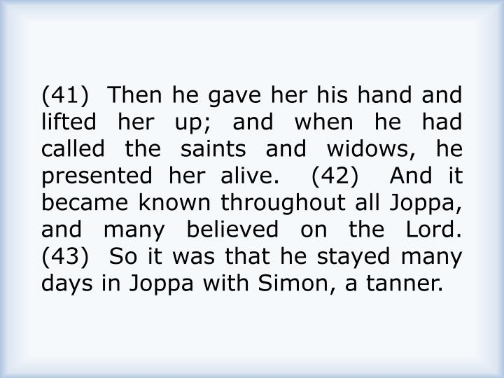 (41)  Then he gave her his hand and lifted her up; and when he had called the saints and widows, he presented her alive.  (42)  And it became known throughout all Joppa, and many believed on the Lord.  (43)  So it was that he stayed many days in Joppa with Simon, a tanner.