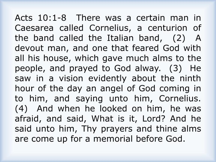 Acts 10:1-8  There was a certain man in Caesarea called Cornelius, a centurion of the band called the Italian band,  (2)  A devout man, and one that feared God with all his house, which gave much alms to the people, and prayed to God alway.  (3)  He saw in a vision evidently about the ninth hour of the day an angel of God coming in to him, and saying unto him, Cornelius.  (4)  And when he looked on him, he was afraid, and said, What is it, Lord? And he said unto him, Thy prayers and thine alms are come up for a memorial before God.