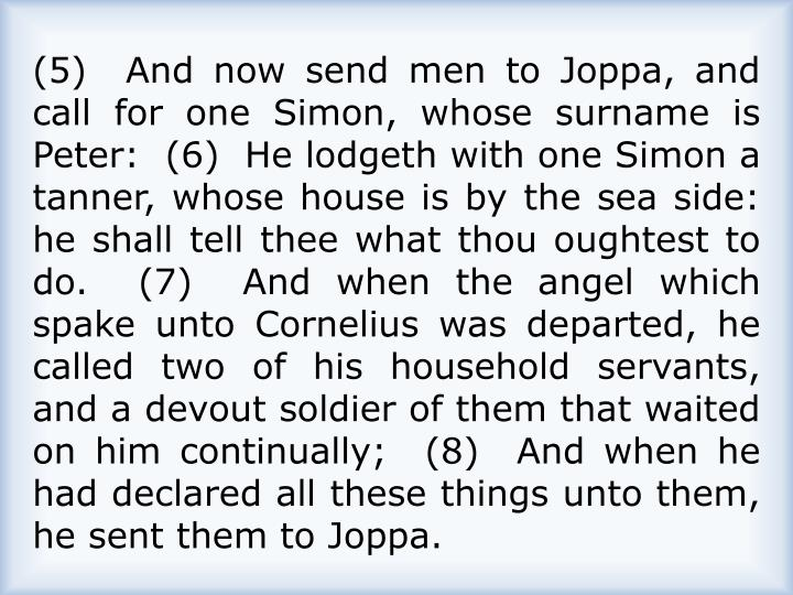 (5)  And now send men to Joppa, and call for one Simon, whose surname is Peter:  (6)  He lodgeth with one Simon a tanner, whose house is by the sea side: he shall tell thee what thou oughtest to do.  (7)  And when the angel which spake unto Cornelius was departed, he called two of his household servants, and a devout soldier of them that waited on him continually;  (8)  And when he had declared all these things unto them, he sent them to Joppa.