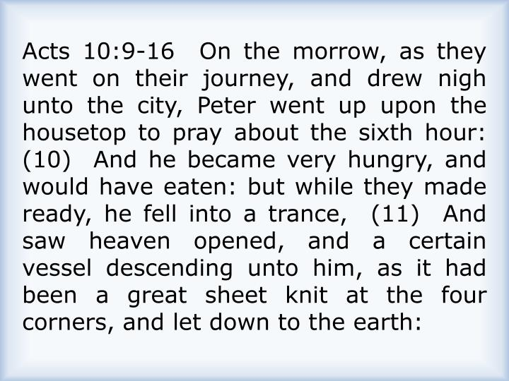 Acts 10:9-16  On the morrow, as they went on their journey, and drew nigh unto the city, Peter went up upon the housetop to pray about the sixth hour:  (10)  And he became very hungry, and would have eaten: but while they made ready, he fell into a trance,  (11)  And saw heaven opened, and a certain vessel descending unto him, as it had been a great sheet knit at the four corners, and let down to the earth: