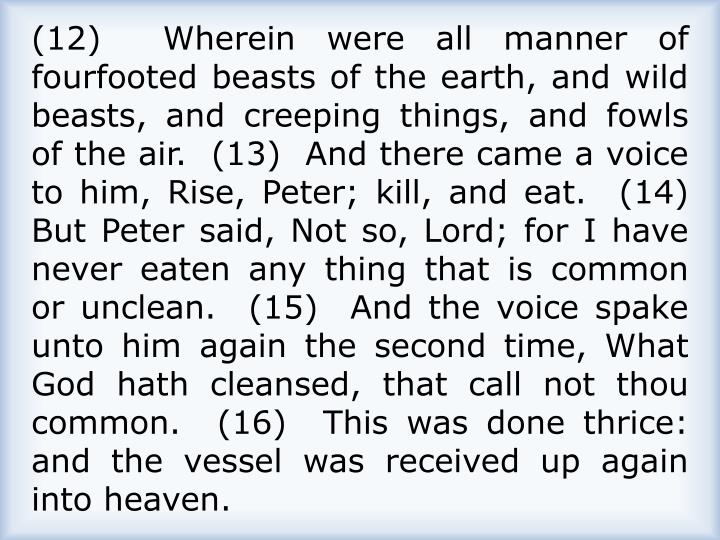 (12)  Wherein were all manner of fourfooted beasts of the earth, and wild beasts, and creeping things, and fowls of the air.  (13)  And there came a voice to him, Rise, Peter; kill, and eat.  (14)  But Peter said, Not so, Lord; for I have never eaten any thing that is common or unclean.  (15)  And the voice spake unto him again the second time, What God hath cleansed, that call not thou common.  (16)  This was done thrice: and the vessel was received up again into heaven.