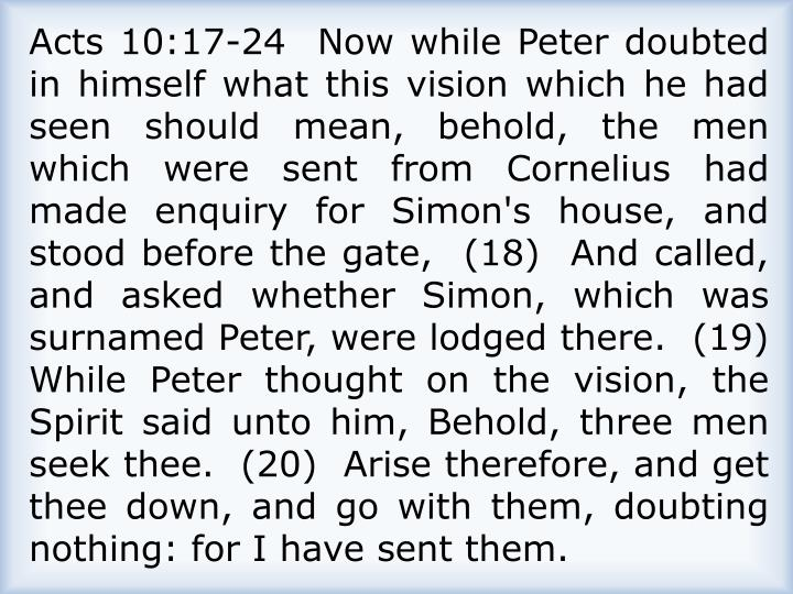Acts 10:17-24  Now while Peter doubted in himself what this vision which he had seen should mean, behold, the men which were sent from Cornelius had made enquiry for Simon's house, and stood before the gate,  (18)  And called, and asked whether Simon, which was surnamed Peter, were lodged there.  (19)  While Peter thought on the vision, the Spirit said unto him, Behold, three men seek thee.  (20)  Arise therefore, and get thee down, and go with them, doubting nothing: for I have sent them.