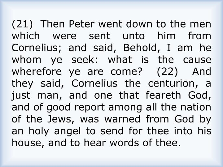 (21)  Then Peter went down to the men which were sent unto him from Cornelius; and said, Behold, I am he whom ye seek: what is the cause wherefore ye are come?  (22)  And they said, Cornelius the centurion, a just man, and one that feareth God, and of good report among all the nation of the Jews, was warned from God by an holy angel to send for thee into his house, and to hear words of thee.