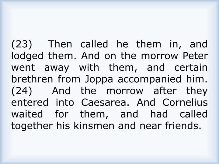 (23)  Then called he them in, and lodged them. And on the morrow Peter went away with them, and certain brethren from Joppa accompanied him.  (24)  And the morrow after they entered into Caesarea. And Cornelius waited for them, and had called together his kinsmen and near friends.