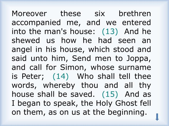Moreover these six brethren accompanied me, and we entered into the man's house: