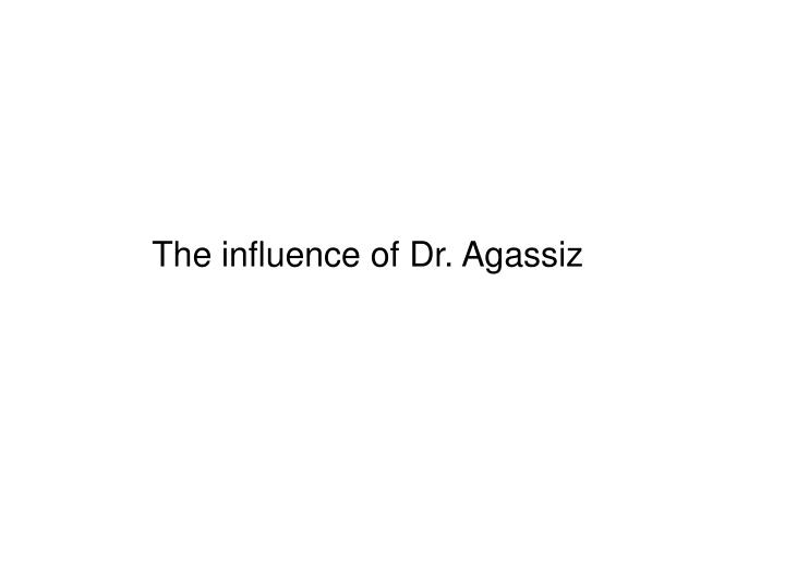The influence of Dr. Agassiz