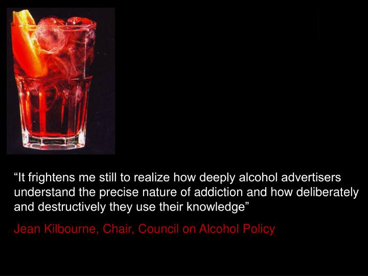 """It frightens me still to realize how deeply alcohol advertisers understand the precise nature of addiction and how deliberately and destructively they use their knowledge"""