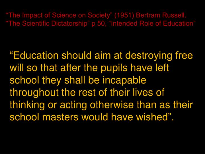"""The Impact of Science on Society"" (1951) Bertram Russell. ""The Scientific Dictatorship"" p 50, ""Intended Role of Education"""