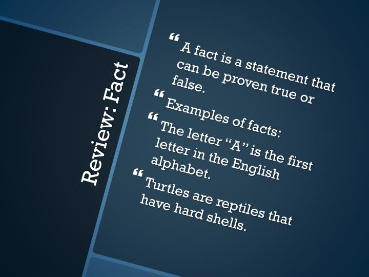 A fact is a statement that can be proven true or false.