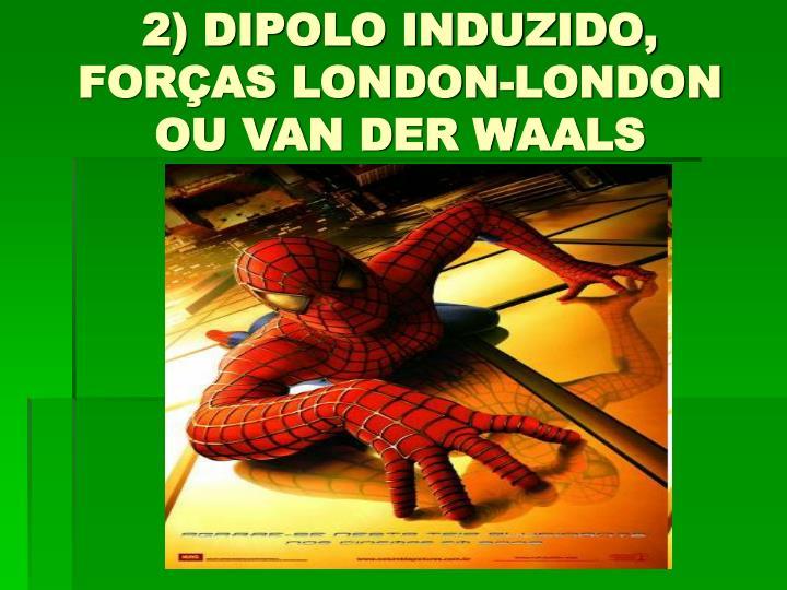 2) DIPOLO INDUZIDO, FORÇAS LONDON-LONDON OU VAN DER WAALS