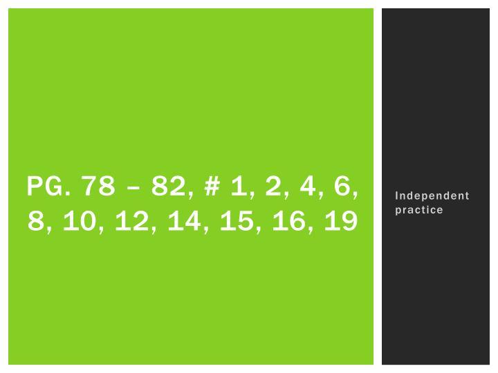 Pg. 78 – 82, # 1, 2, 4, 6, 8, 10, 12, 14, 15, 16, 19