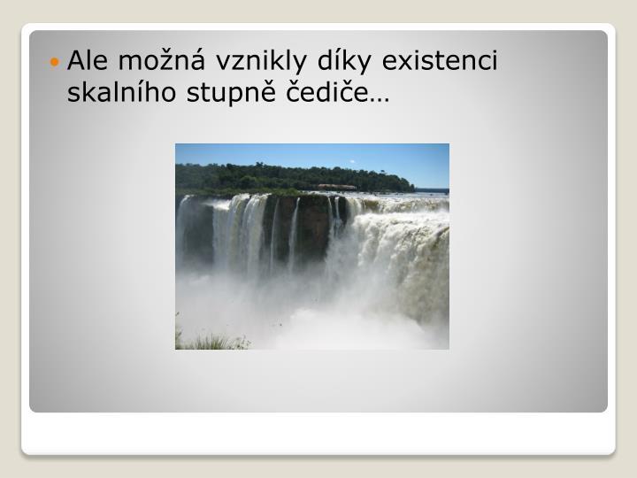 Ale možná vznikly díky existenci skalního stupně čediče…