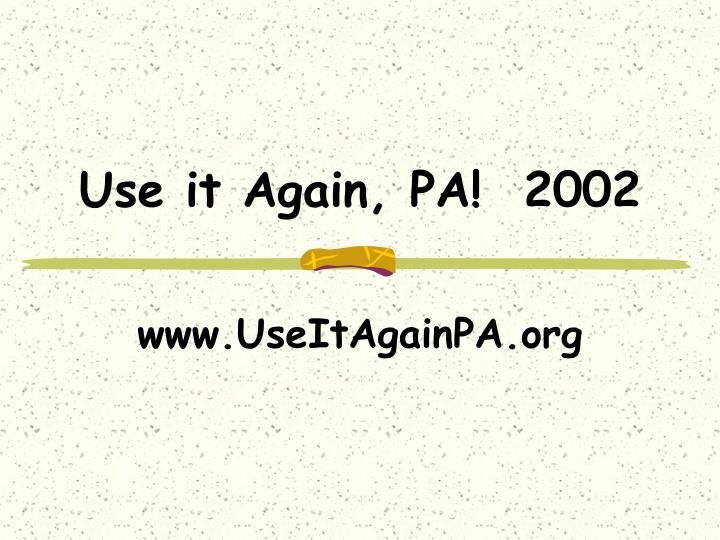 Use it Again, PA!  2002