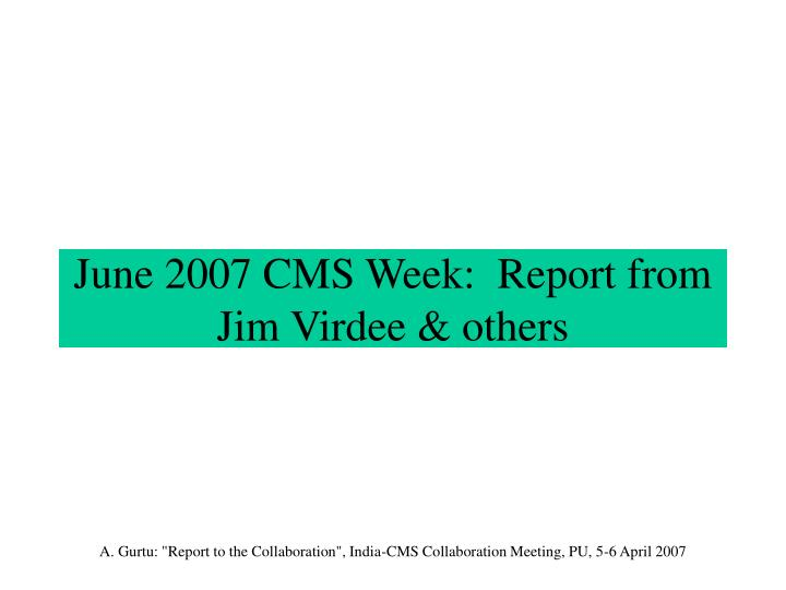 June 2007 CMS Week:  Report from Jim Virdee & others