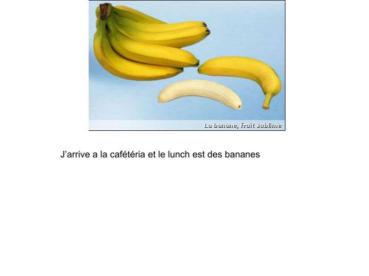 J'arrive a la cafétéria et le lunch est des bananes