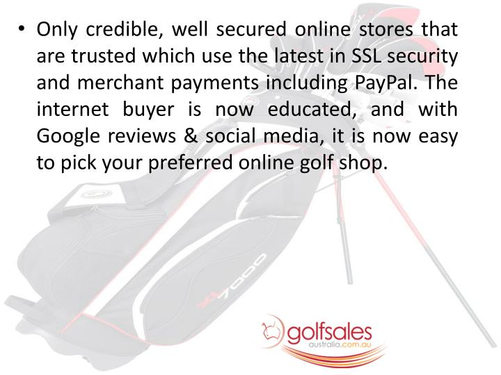 Only credible, well secured online stores that are trusted which use the latest in SSL security and merchant payments including PayPal. The internet buyer is now educated, and with Google reviews & social media, it is now easy to pick your preferred online golf shop.