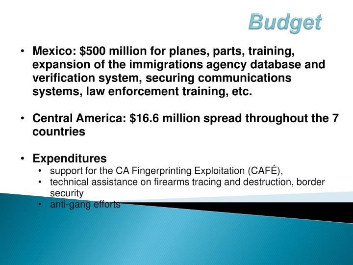 Mexico: $500 million for planes, parts, training, expansion of the immigrations agency database and verification system, securing communications systems, law enforcement training, etc.