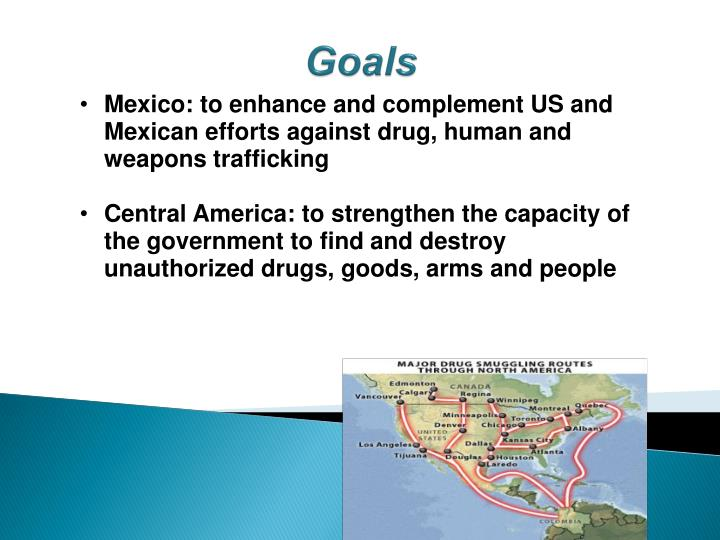 Mexico: to enhance and complement US and Mexican efforts against drug, human and weapons trafficking