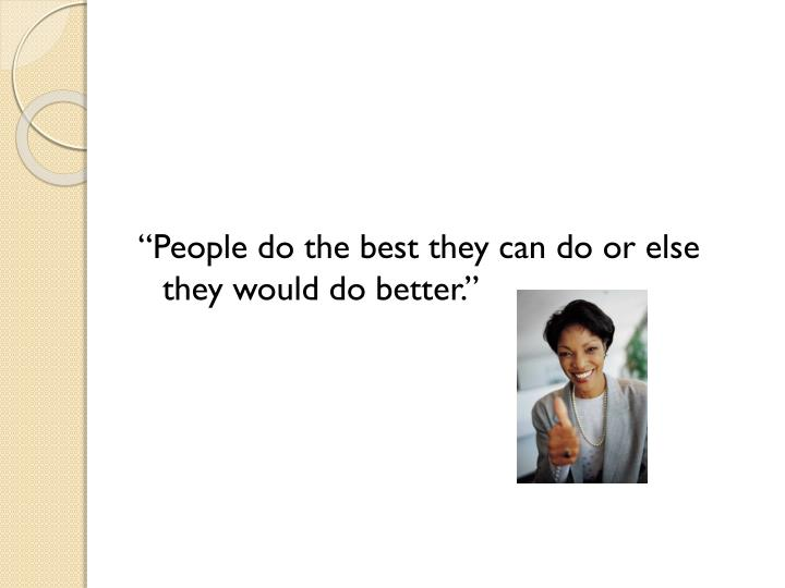 """People do the best they can do or else they would do better."""