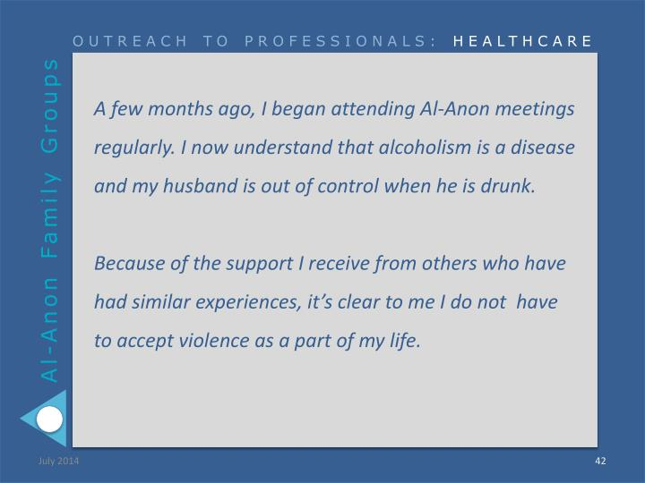 A few months ago, I began attending Al-Anon meetings regularly. I now understand that alcoholism is a disease and my husband is out of control when he is drunk.