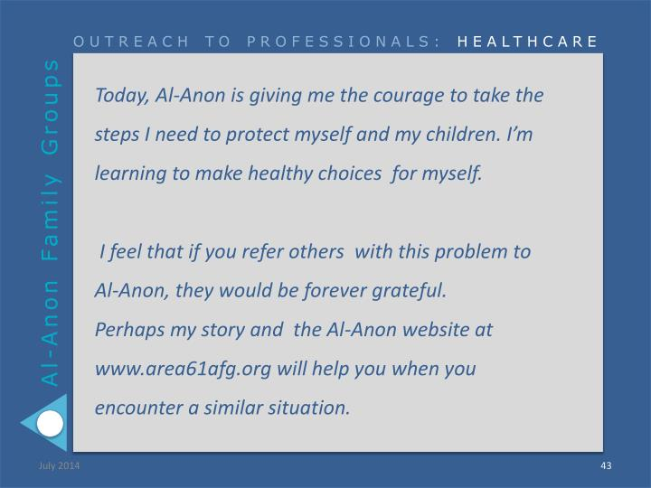 Today, Al-Anon is giving me the courage to take the steps I need to protect myself and my children. I'm learning to make healthy choices  for myself.