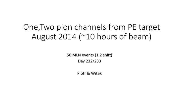 One two pion channels from pe target august 2014 10 hours of beam
