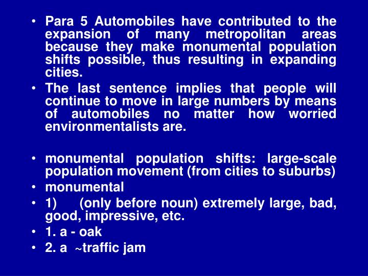Para 5 Automobiles have contributed to the expansion of many metropolitan areas because they make monumental population shifts possible, thus resulting in expanding cities.