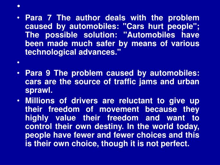 "Para 7 The author deals with the problem caused by automobiles: ""Cars hurt people""; The possible solution: ""Automobiles have been made much safer by means of various technological advances."""