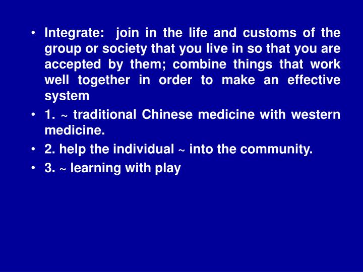 Integrate:  join in the life and customs of the group or society that you live in so that you are accepted by them; combine things that work well together in order to make an effective system