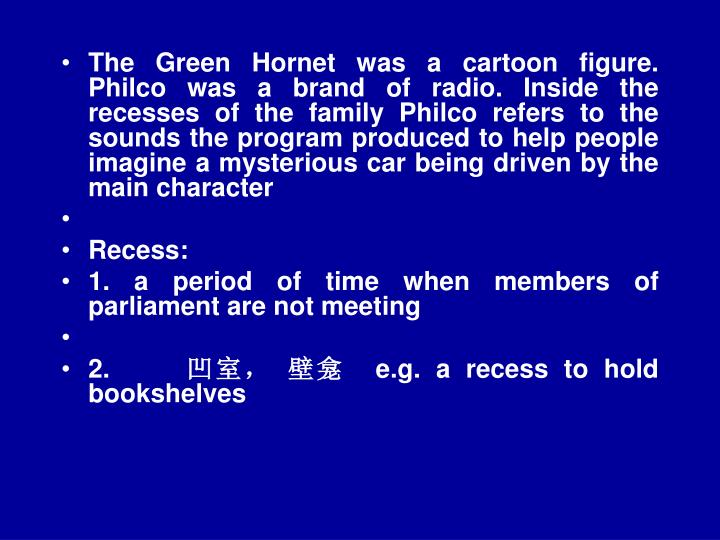 The Green Hornet was a cartoon figure. Philco was a brand of radio. Inside the recesses of the family Philco refers to the sounds the program produced to help people imagine a mysterious car being driven by the main character