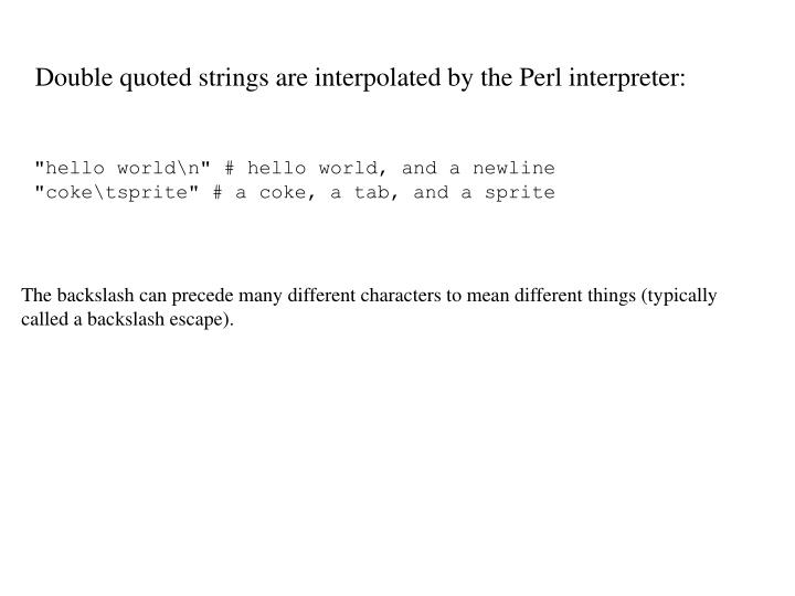Double quoted strings are interpolated by the Perl interpreter: