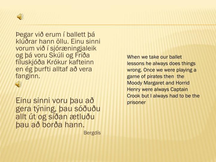 Þegar við erum í ballett þá klúðrar hann öllu. Einu sinni vorum við í sjóræningjaleik og þá voru Skúli og Fríða fíluskjóða Krókur kafteinn en ég þurfti alltaf að vera fanginn.