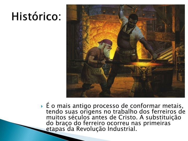 É o mais antigo processo de conformar metais, tendo suas origens no trabalho dos ferreiros de muitos séculos antes de Cristo. A substituição do braço do ferreiro ocorreu nas primeiras etapas da Revolução Industrial.