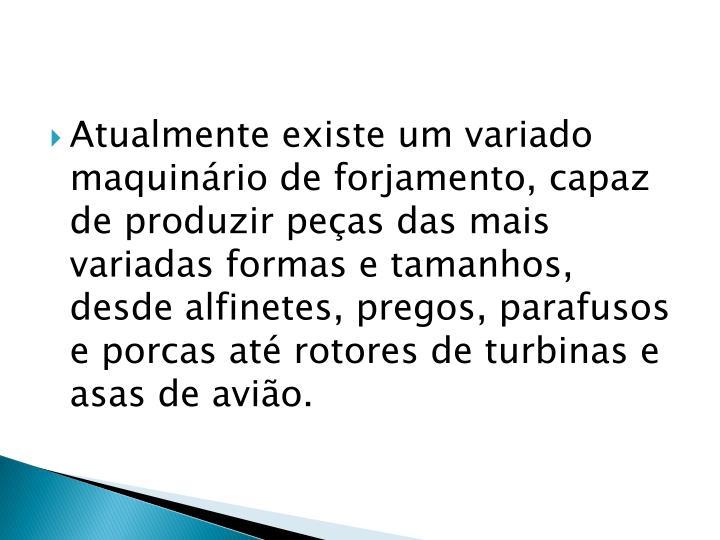 Atualmente existe um variado maquinário de forjamento, capaz de produzir peças das mais variadas formas e tamanhos, desde alfinetes, pregos, parafusos e porcas até rotores de turbinas e asas de avião.