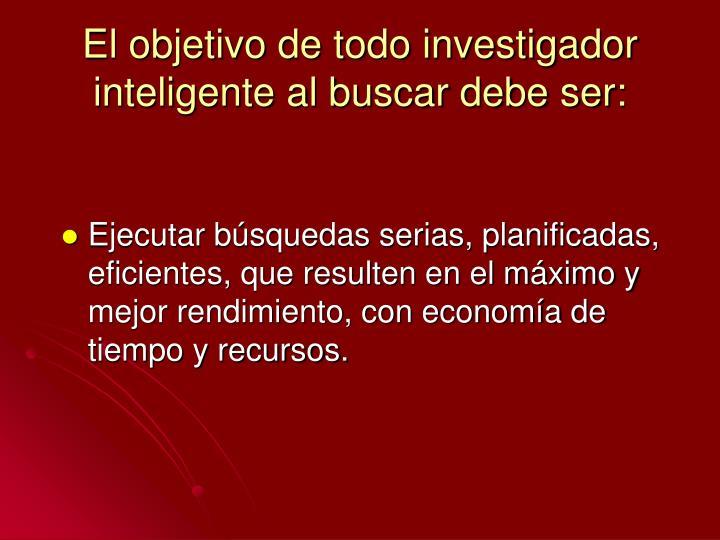 El objetivo de todo investigador inteligente al buscar debe ser: