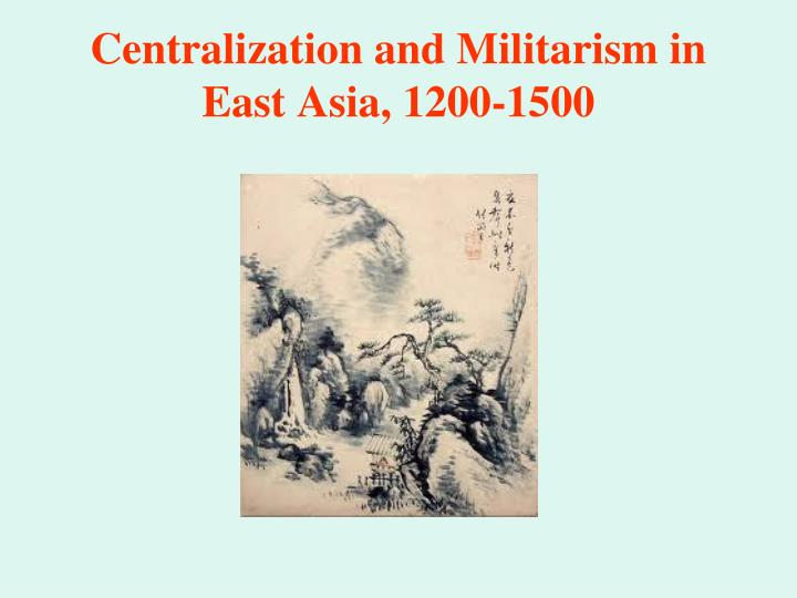 Centralization and Militarism in East Asia, 1200-1500