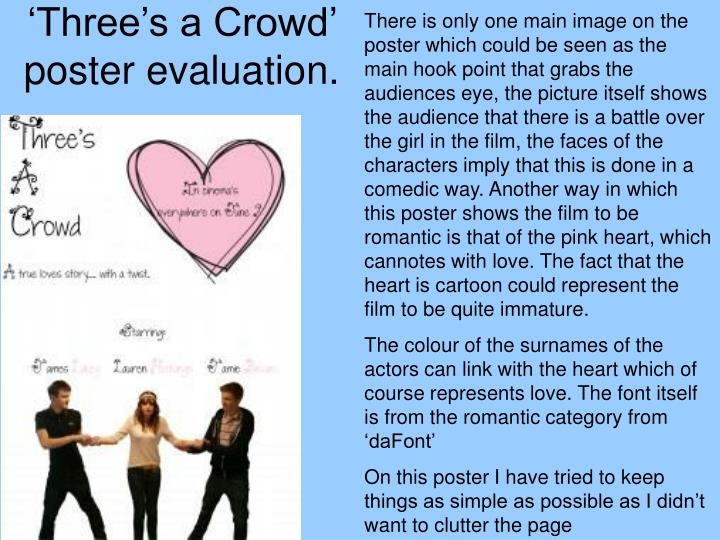 There is only one main image on the poster which could be seen as the main hook point that grabs the audiences eye, the picture itself shows the audience that there is a battle over the girl in the film, the faces of the characters imply that this is done in a comedic way. Another way in which this poster shows the film to be romantic is that of the pink heart, which cannotes with love. The fact that the heart is cartoon could represent the film to be quite immature.